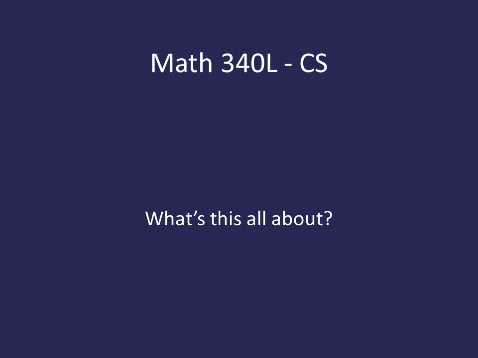 Math 340L - CS What's this all about
