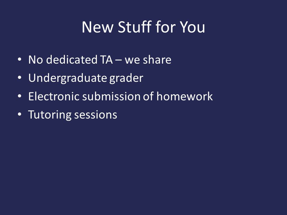 New Stuff for You No dedicated TA – we share Undergraduate grader