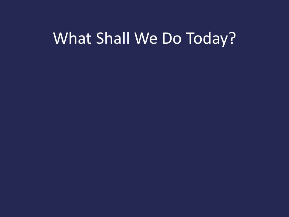 What Shall We Do Today