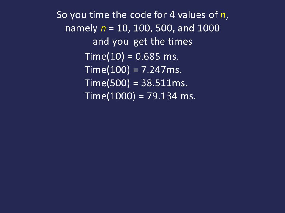 So you time the code for 4 values of n, namely n = 10, 100, 500, and 1000 and you get the times