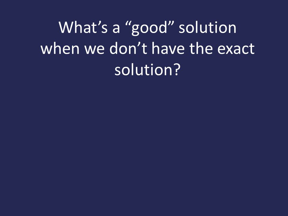 What's a good solution when we don't have the exact solution