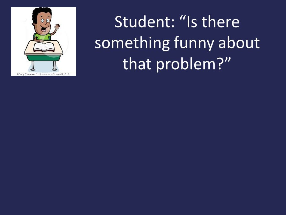 Student: Is there something funny about that problem