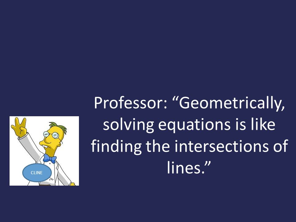Professor: Geometrically, solving equations is like finding the intersections of lines.