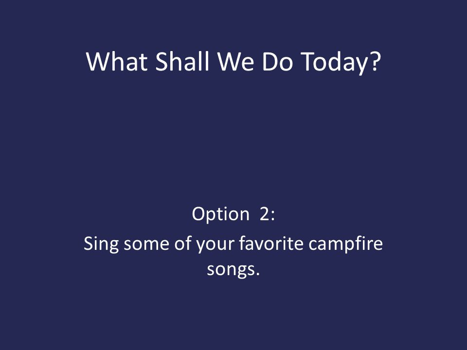 Option 2: Sing some of your favorite campfire songs.