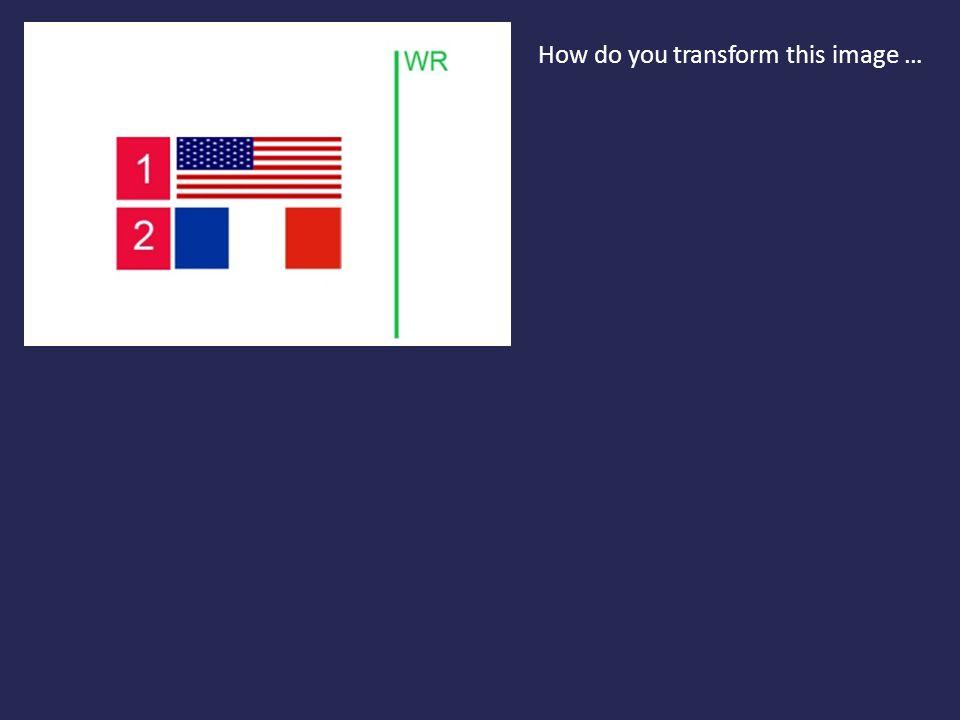 How do you transform this image …