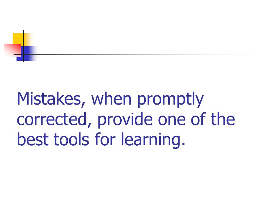 Mistakes, when promptly corrected, provide one of the best tools for learning.
