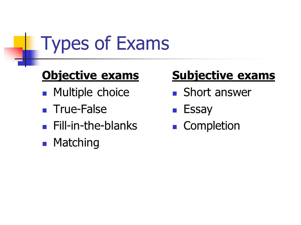 Types of Exams Objective exams Multiple choice True-False