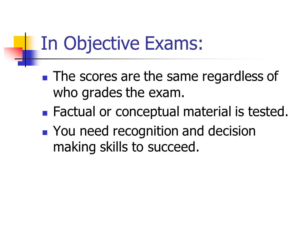 In Objective Exams: The scores are the same regardless of who grades the exam. Factual or conceptual material is tested.