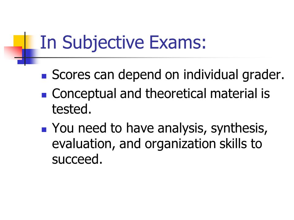 In Subjective Exams: Scores can depend on individual grader.