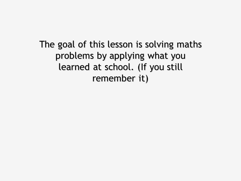 The goal of this lesson is solving maths problems by applying what you learned at school.