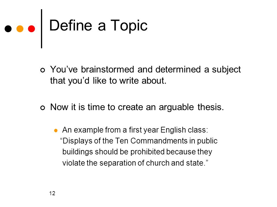 Define a Topic You've brainstormed and determined a subject that you'd like to write about. Now it is time to create an arguable thesis.
