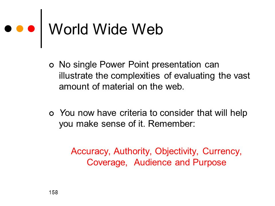 World Wide Web No single Power Point presentation can illustrate the complexities of evaluating the vast amount of material on the web.