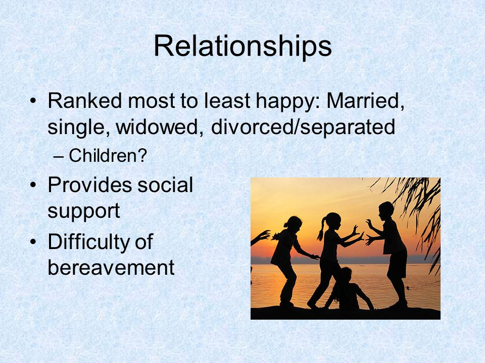 Relationships Ranked most to least happy: Married, single, widowed, divorced/separated. Children Provides social support.