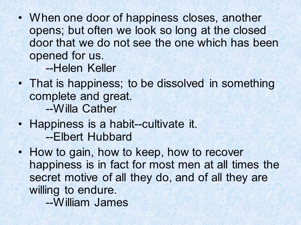 When one door of happiness closes, another opens; but often we look so long at the closed door that we do not see the one which has been opened for us. --Helen Keller