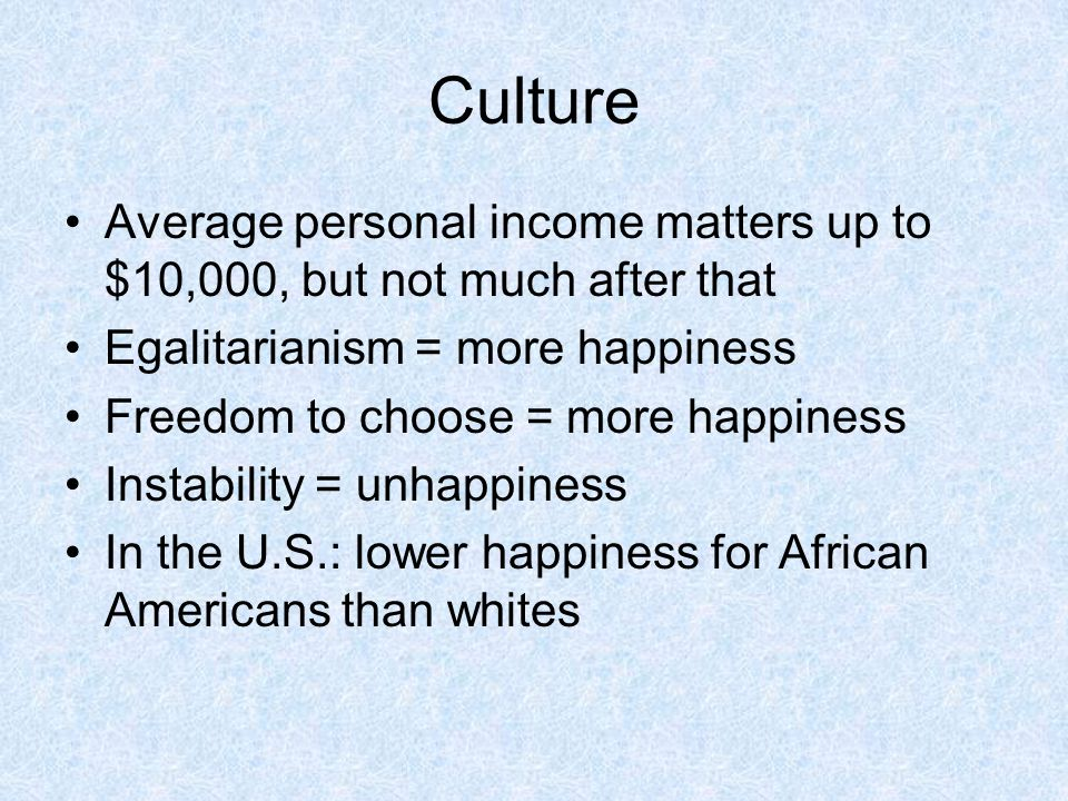 Culture Average personal income matters up to $10,000, but not much after that. Egalitarianism = more happiness.
