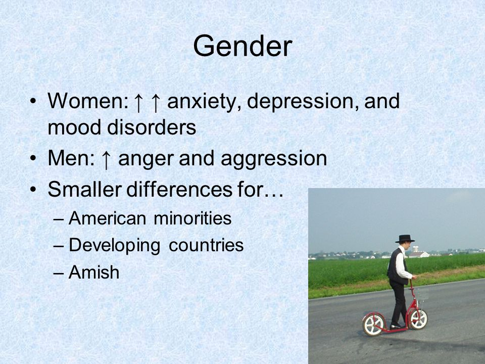 Gender Women: ↑ ↑ anxiety, depression, and mood disorders