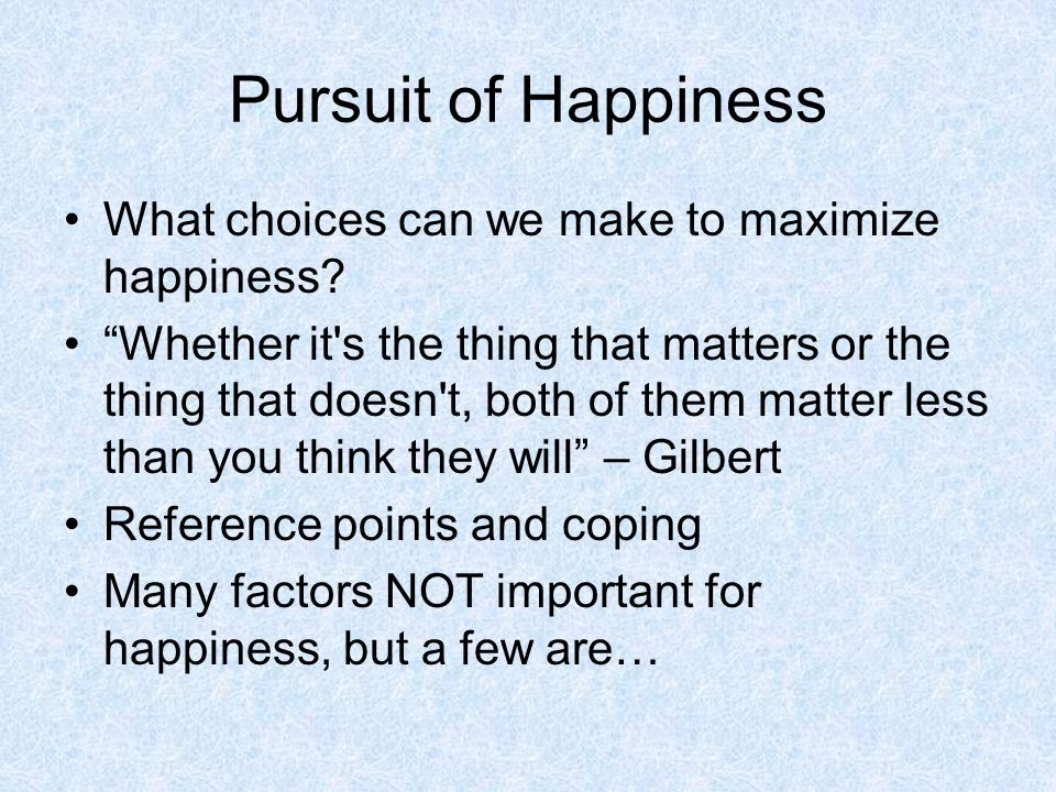 Pursuit of Happiness What choices can we make to maximize happiness