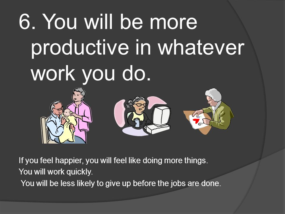 6. You will be more productive in whatever work you do.