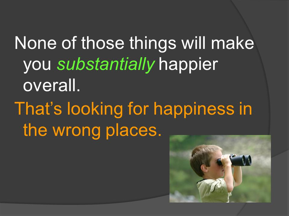 None of those things will make you substantially happier overall.