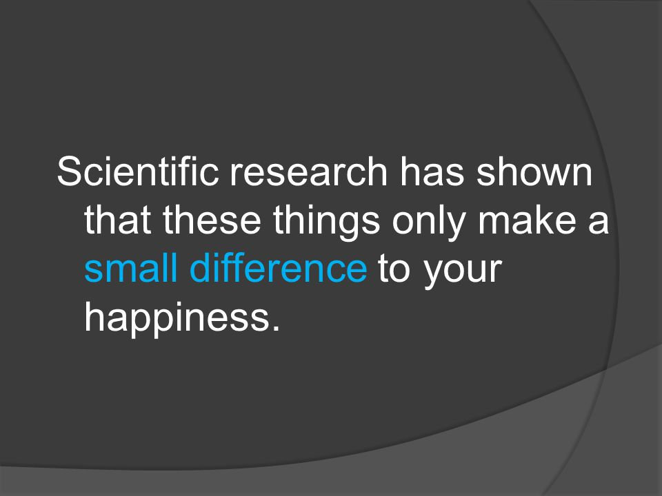 Scientific research has shown that these things only make a small difference to your happiness.