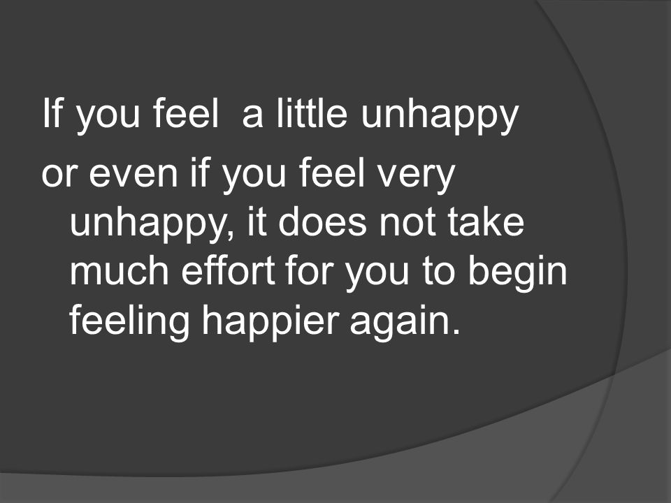 If you feel a little unhappy