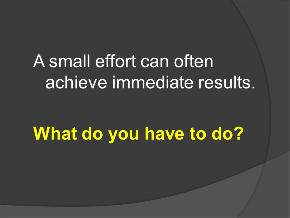 A small effort can often achieve immediate results.