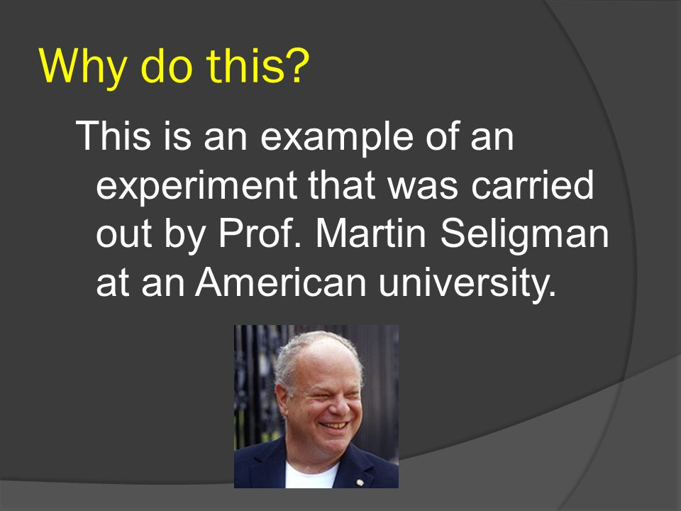 Why do this. This is an example of an experiment that was carried out by Prof.