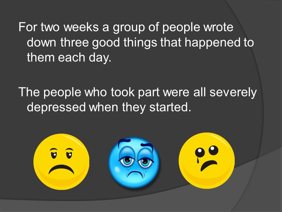 For two weeks a group of people wrote down three good things that happened to them each day.