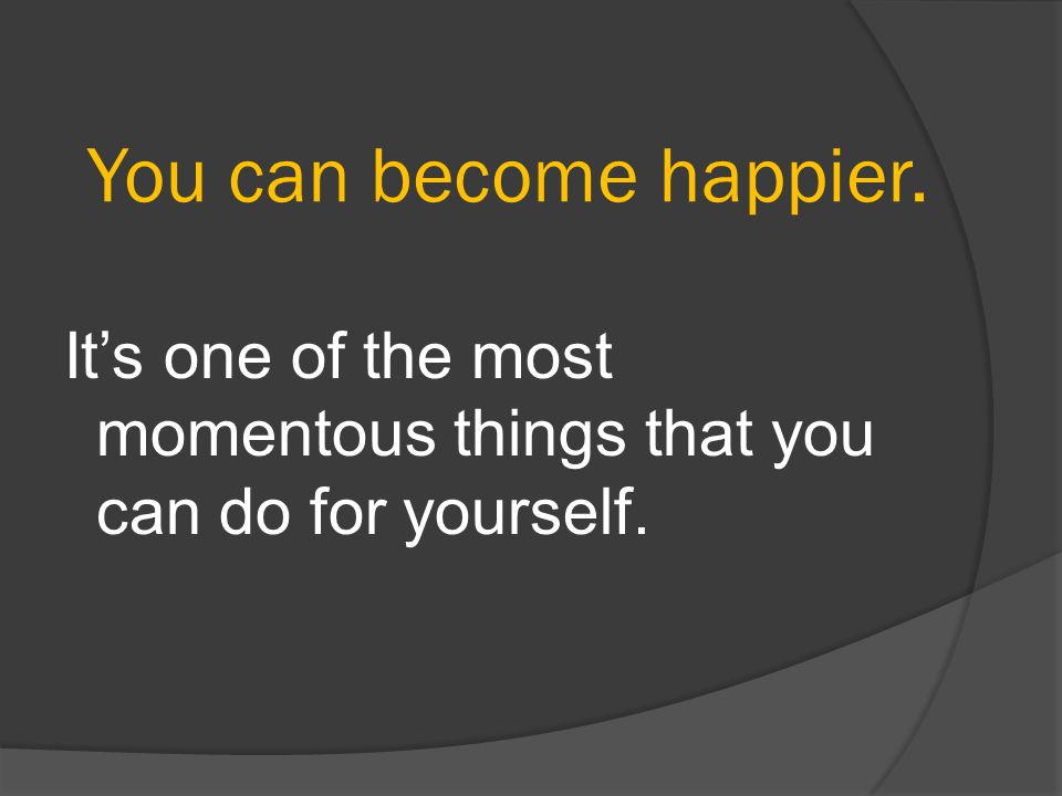 You can become happier. It's one of the most momentous things that you can do for yourself.
