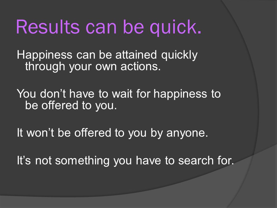 Results can be quick. Happiness can be attained quickly through your own actions. You don't have to wait for happiness to be offered to you.