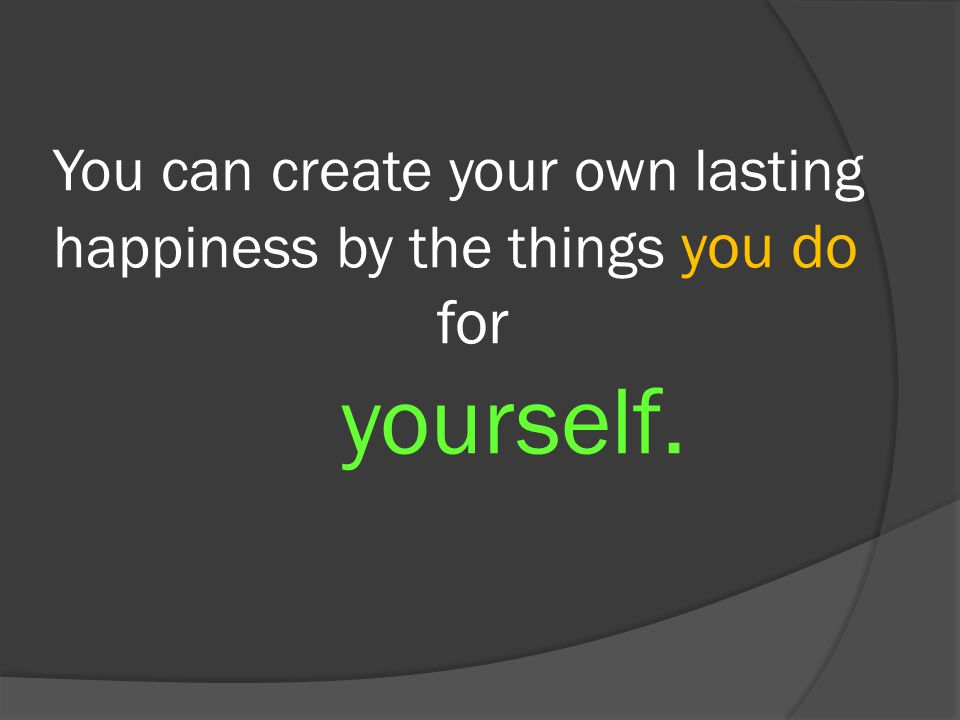 You can create your own lasting happiness by the things you do. for