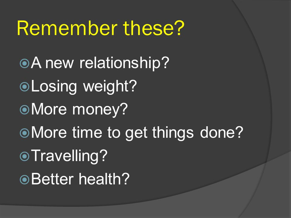 Remember these A new relationship Losing weight More money