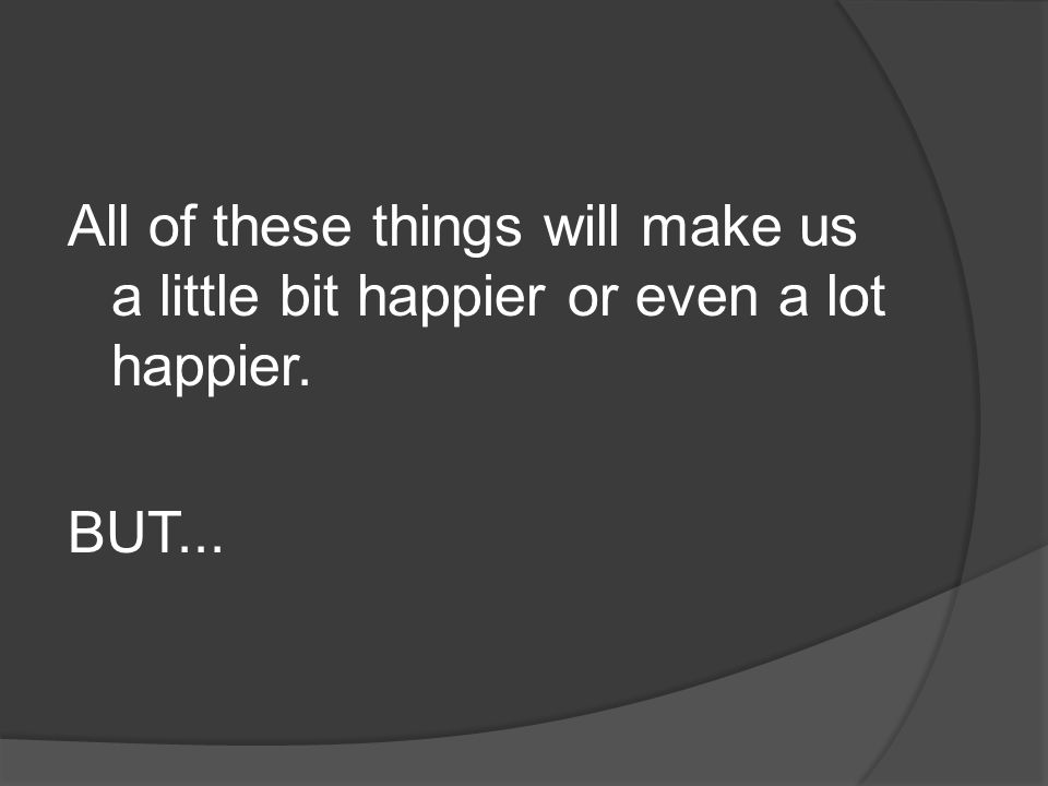 All of these things will make us a little bit happier or even a lot happier.