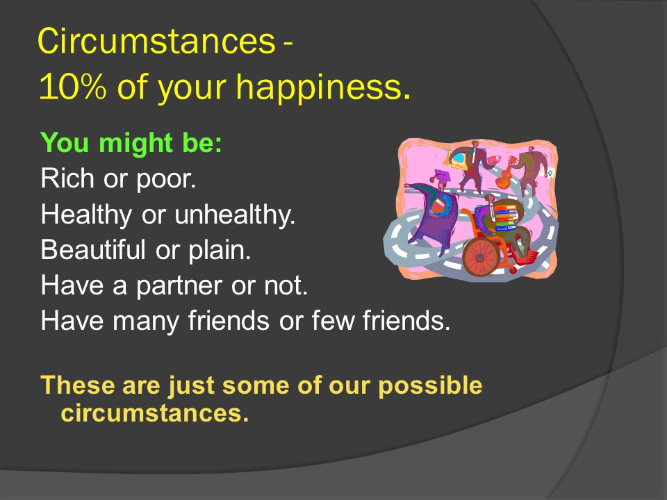 Circumstances - 10% of your happiness.