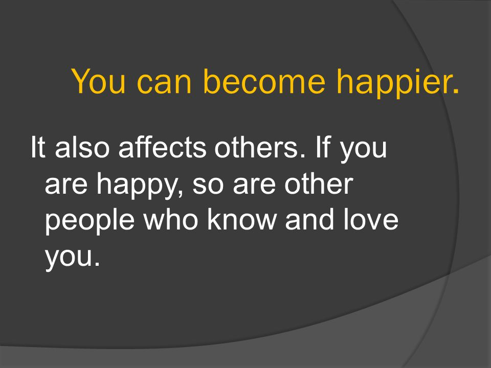 You can become happier. It also affects others.