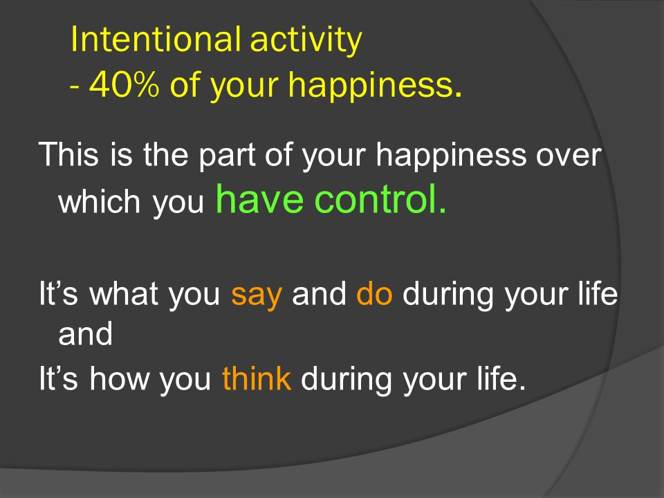 Intentional activity - 40% of your happiness.