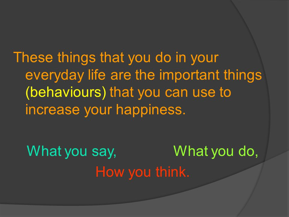 These things that you do in your everyday life are the important things (behaviours) that you can use to increase your happiness.