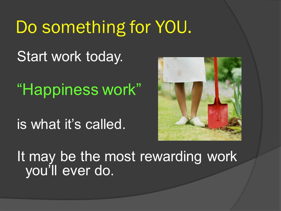 Do something for YOU. Happiness work Start work today.