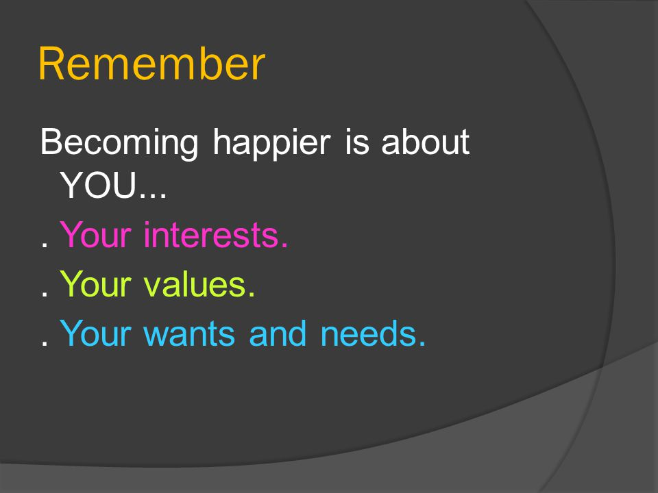 Remember Becoming happier is about YOU... . Your interests. . Your values. . Your wants and needs.