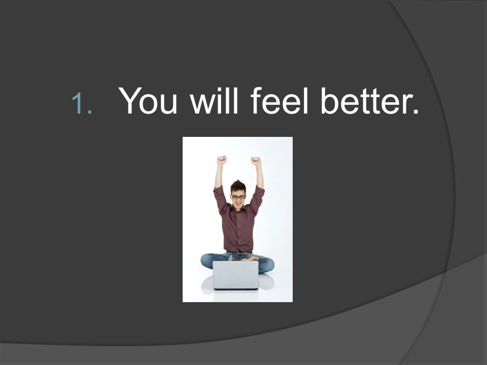 You will feel better.