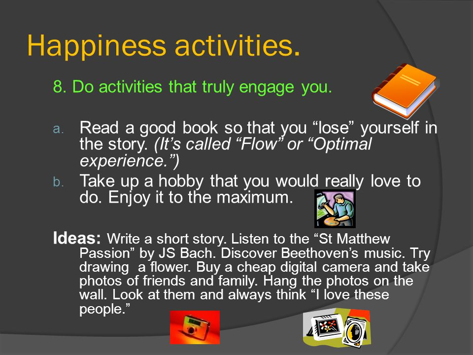 Happiness activities. 8. Do activities that truly engage you.