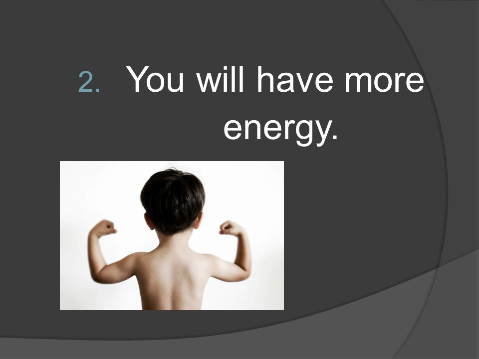 You will have more energy.