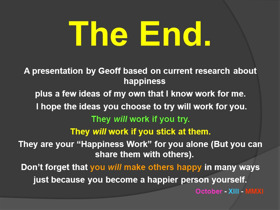 The End. A presentation by Geoff based on current research about happiness. plus a few ideas of my own that I know work for me.