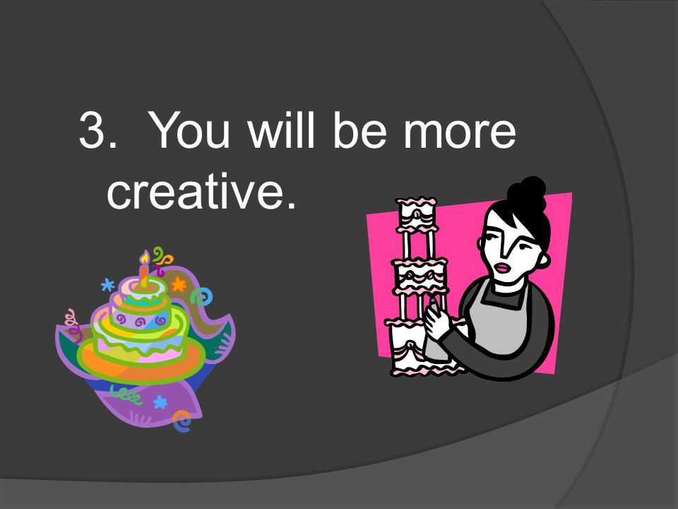 3. You will be more creative.