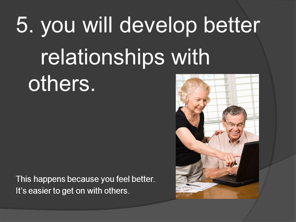 5. you will develop better relationships with others.