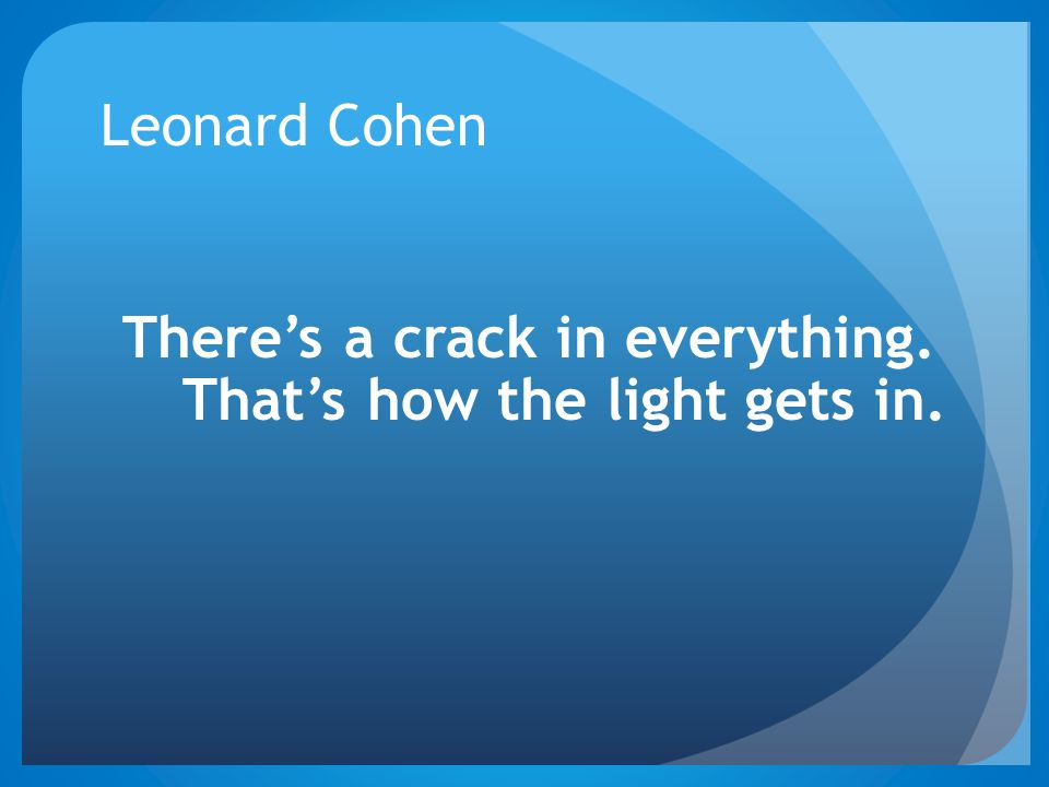 There's a crack in everything. That's how the light gets in.