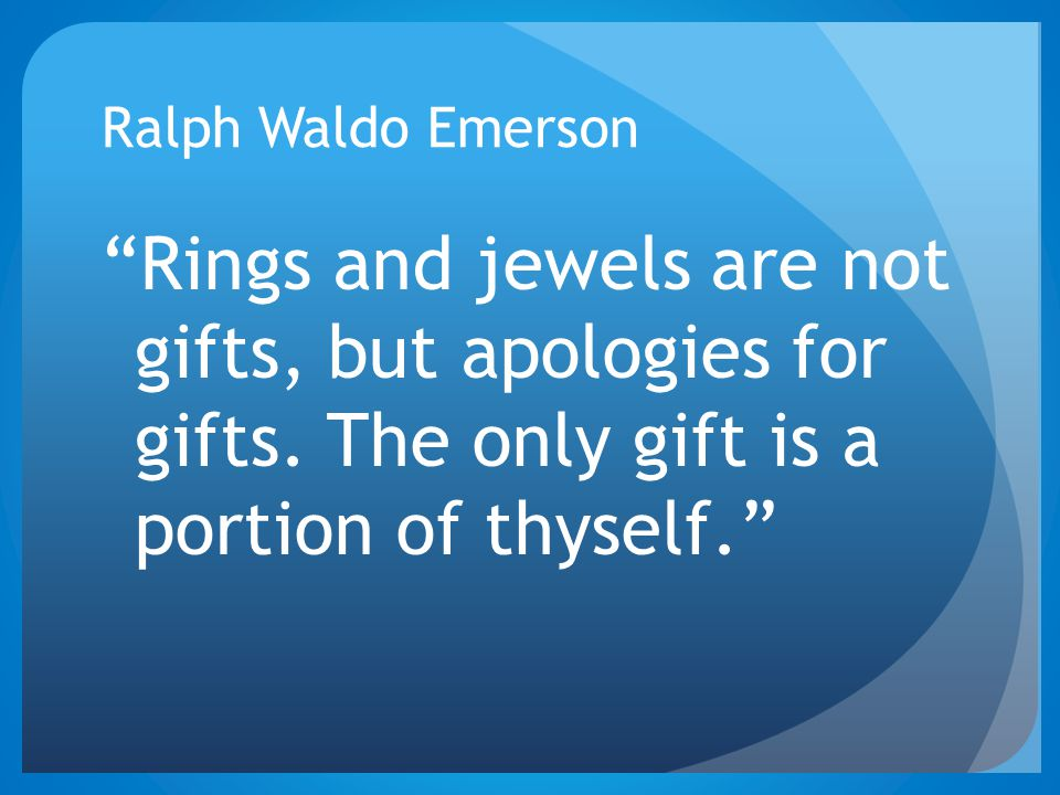 Ralph Waldo Emerson Rings and jewels are not gifts, but apologies for gifts.