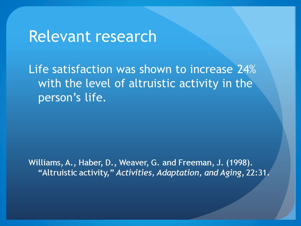 Relevant research Life satisfaction was shown to increase 24% with the level of altruistic activity in the person's life.