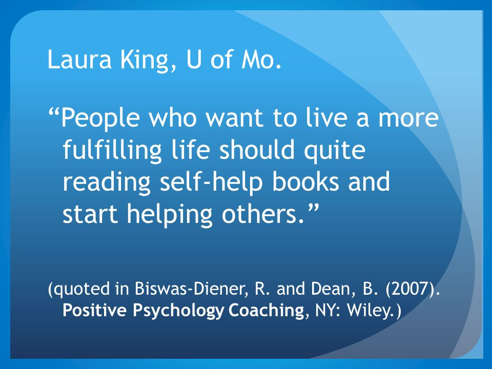 Laura King, U of Mo. People who want to live a more fulfilling life should quite reading self-help books and start helping others.