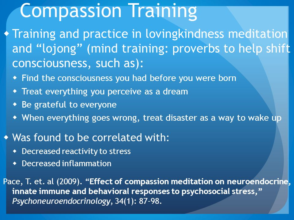 Compassion Training Training and practice in lovingkindness meditation and lojong (mind training: proverbs to help shift consciousness, such as):